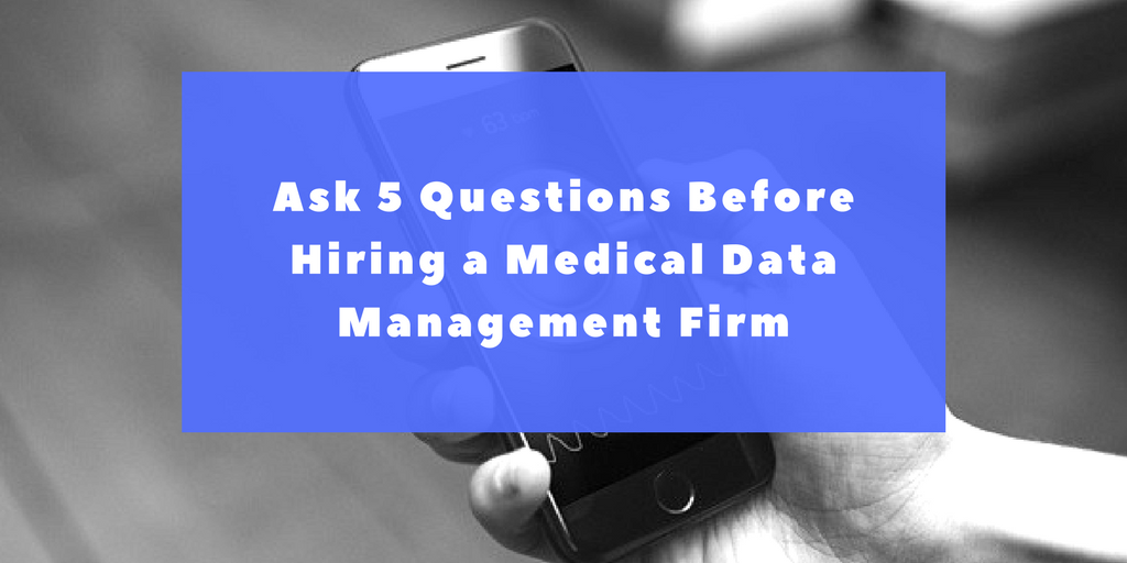 Ask 5 Questions Before Hiring a Medical Data Management Firm